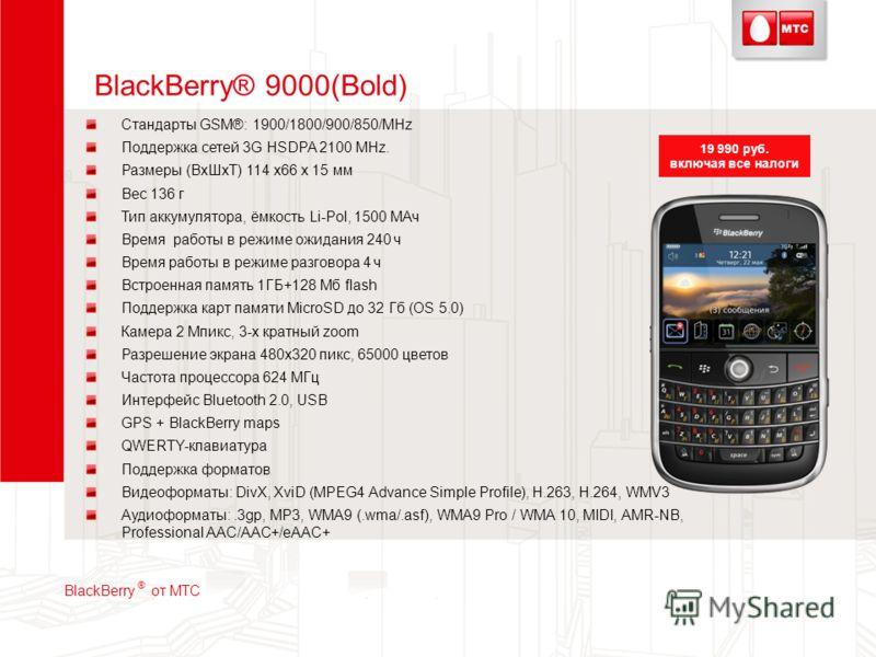 BlackBerry® 9000(Bold) Стандарты GSM®: 1900/1800/900/850/MHz Поддержка сетей 3G HSDPA 2100 MHz. Размеры (ВхШхТ) 114 x66 x 15 мм Вес 136 г Тип аккумулятора, ёмкость Li-Pol, 1500 МАч Время работы в режиме ожидания 240 ч Время работы в режиме разговора