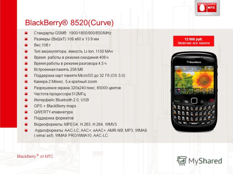 BlackBerry® 8520(Curve) Стандарты GSM®: 1900/1800/900/850/MHz Размеры (ВхШхТ) 109 x60 x 13.9 мм Вес 106 г Тип аккумулятора, ёмкость Li-Ion, 1150 МАч Время работы в режиме ожидания 408 ч Время работы в режиме разговора 4,5 ч Встроенная память 256 Мб П