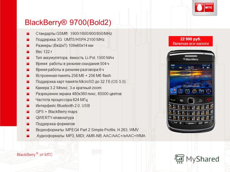 BlackBerry® 9700(Bold2) Стандарты GSM®: 1900/1800/900/850/MHz Поддержка 3G: UMTS/HSPA 2100 MHz. Размеры (ВхШхТ) 109x60x14 мм Вес 122 г Тип аккумулятора, ёмкость Li-Pol, 1500 МАч Время работы в режиме ожидания 504 ч Время работы в режиме разговора 6 ч