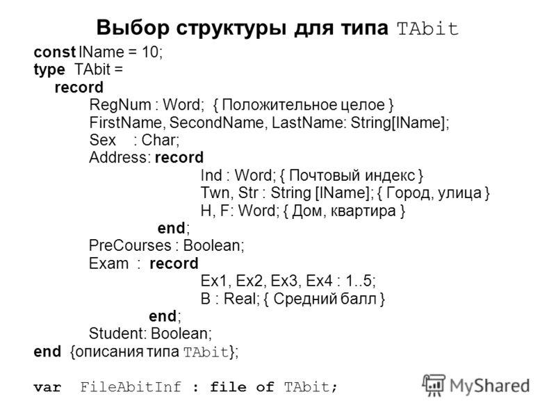 Выбор структуры для типа TAbit const lName = 10; type TAbit = record RegNum : Word; { Положительное целое } FirstName, SecondName, LastName: String[lName]; Sex : Char; Address: record Ind : Word; { Почтовый индекс } Twn, Str : String [lName]; { Город