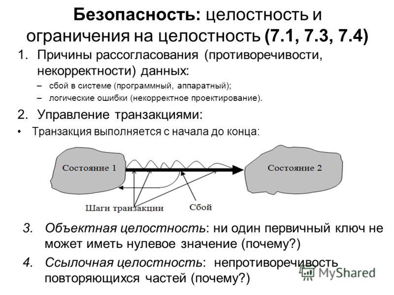 Безопасность: целостность и ограничения на целостность (7.1, 7.3, 7.4) 1.Причины рассогласования (противоречивости, некорректности) данных: –сбой в системе (программный, аппаратный); –логические ошибки (некорректное проектирование). 2.Управление тран