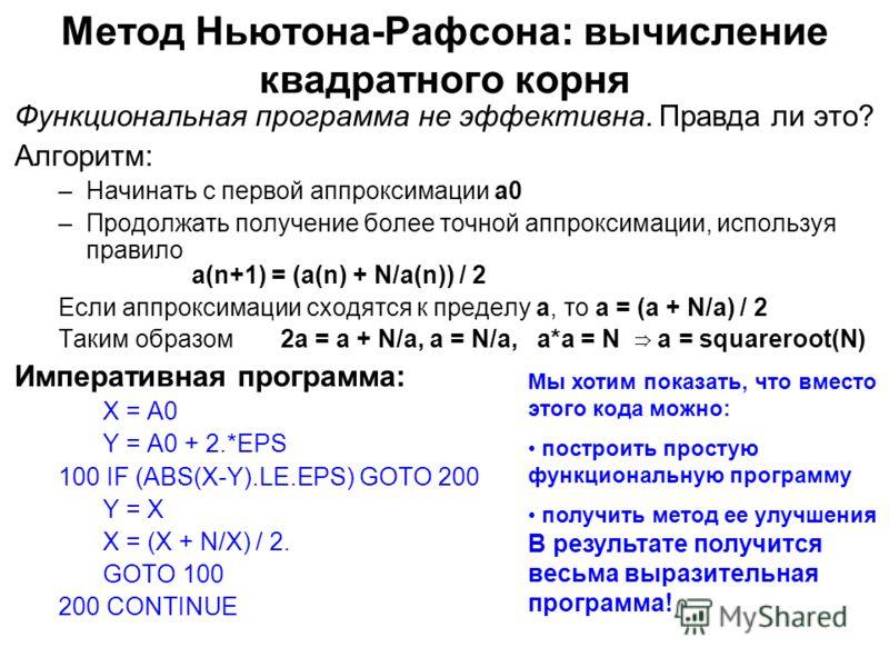 Метод Ньютона-Рафсона: вычисление квадратного корня Функциональная программа не эффективна. Правда ли это? Алгоритм: –Начинать с первой аппроксимации a0 –Продолжать получение более точной аппроксимации, используя правило a(n+1) = (a(n) + N/a(n)) / 2