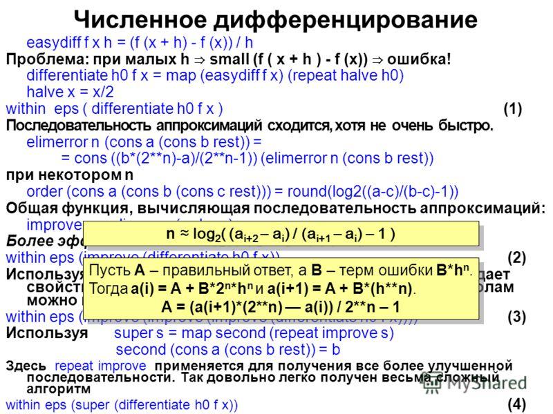 Численное дифференцирование easydiff f x h = (f (x + h) - f (x)) / h Проблема: при малых h small (f ( x + h ) - f (x)) ошибка! differentiate h0 f x = map (easydiff f x) (repeat halve h0) halve x = x/2 within eps ( differentiate h0 f x )(1) Последоват
