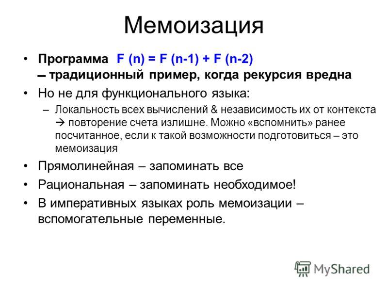 Мемоизация Программа F (n) = F (n-1) + F (n-2) традиционный пример, когда рекурсия вредна Но не для функционального языка: –Локальность всех вычислений & независимость их от контекста повторение счета излишне. Можно «вспомнить» ранее посчитанное, есл