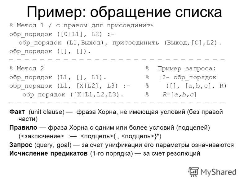 Пример: обращение списка % Метод 1 / с правом для присоединить обр_порядок ([C|L1], L2) :- обр_порядок (L1,Выход), присоединить (Выход,[C],L2). обр_порядок ([], []). % Метод 2%Пример запроса: обр_порядок (L1, [], L1).%|?- обр_порядок обр_порядок (L1,