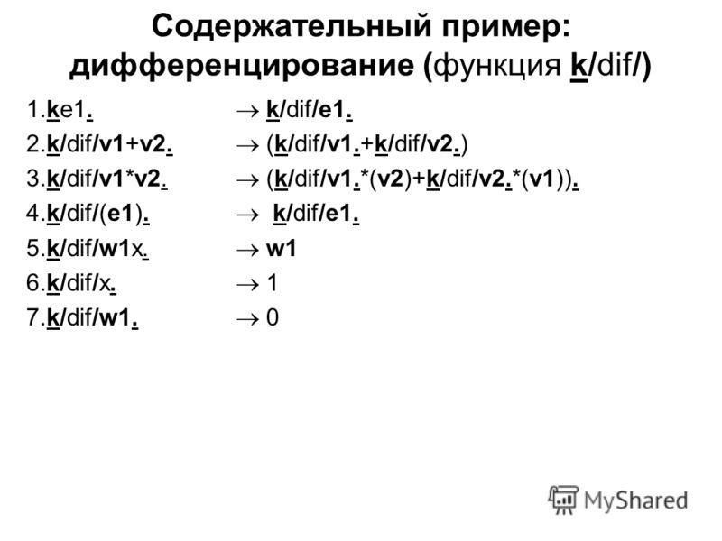 Содержательный пример: дифференцирование (функция k/dif/) 1.ke1. k/dif/e1. 2.k/dif/v1+v2. (k/dif/v1.+k/dif/v2.) 3.k/dif/v1*v2. (k/dif/v1.*(v2)+k/dif/v2.*(v1)). 4.k/dif/(e1). k/dif/e1. 5.k/dif/w1x. w1 6.k/dif/x. 1 7.k/dif/w1. 0
