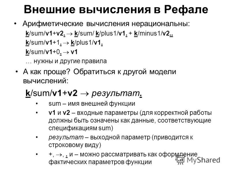 Внешние вычисления в Рефале Арифметические вычисления нерациональны: k/sum/v1+v2. k/sum/ k/plus1/v1. + k/minus1/v2.. k/sum/v1+1. k/plus1/v1. k/sum/v1+0. v1 … нужны и другие правила А как проще? Обратиться к другой модели вычислений: k/sum/v1+v2 резул