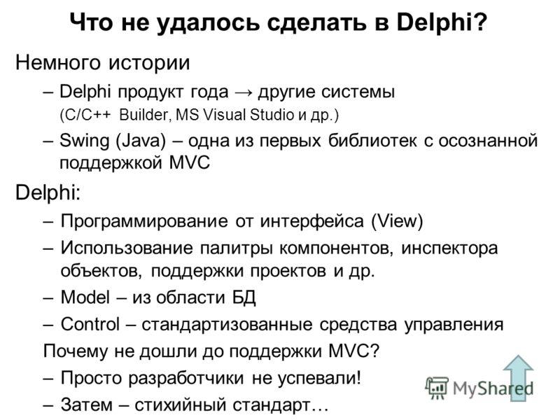 Немного истории –Delphi продукт года другие системы (C/C++ Builder, MS Visual Studio и др.) –Swing (Java) – одна из первых библиотек с осознанной поддержкой MVC Delphi: –Программирование от интерфейса (View) –Использование палитры компонентов, инспек