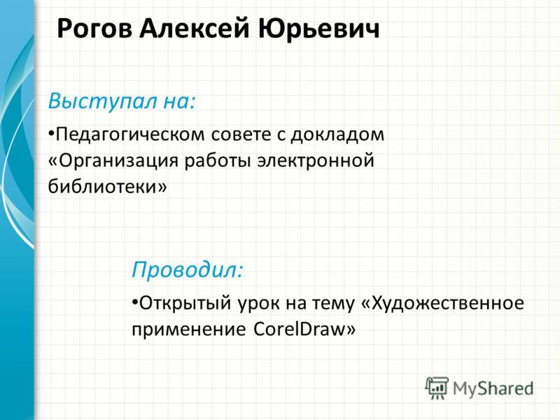 Рогов Алексей Юрьевич Выступал на: Педагогическом совете с докладом «Организация работы электронной библиотеки» Проводил: Открытый урок на тему «Художественное применение CorelDraw»