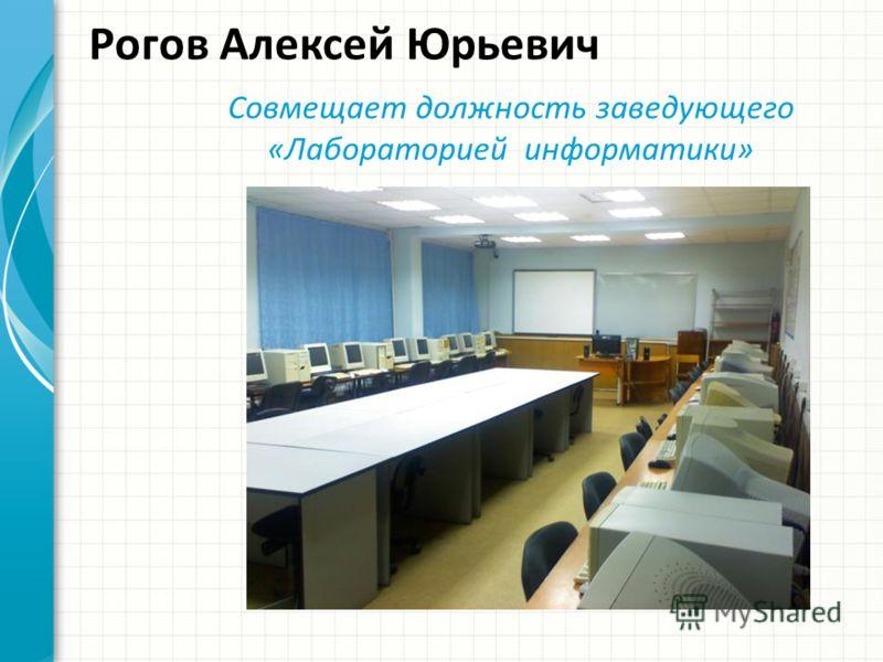 Рогов Алексей Юрьевич Совмещает должность заведующего «Лабораторией информатики»