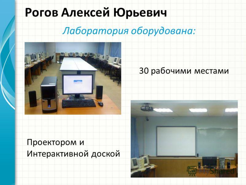 Рогов Алексей Юрьевич Лаборатория оборудована: 30 рабочими местами Проектором и Интерактивной доской