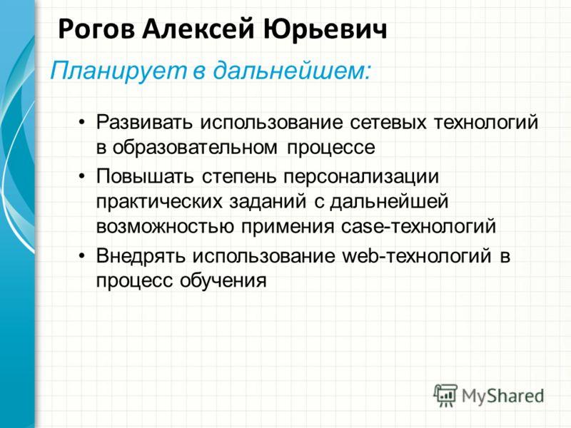 Рогов Алексей Юрьевич Планирует в дальнейшем: Развивать использование сетевых технологий в образовательном процессе Повышать степень персонализации практических заданий с дальнейшей возможностью примения case-технологий Внедрять использование web-тех