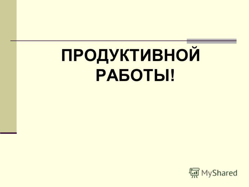 ПРОДУКТИВНОЙ РАБОТЫ!