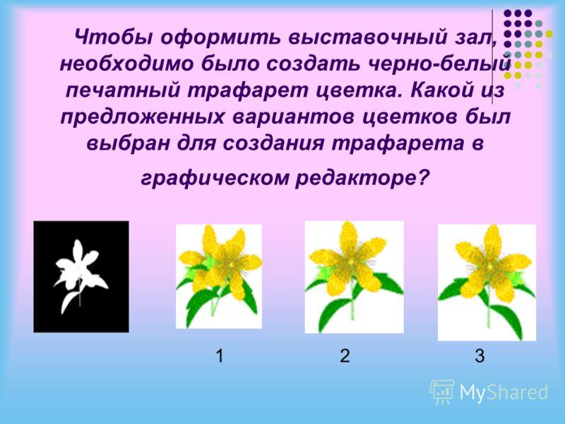 Чтобы оформить выставочный зал, необходимо было создать черно-белый печатный трафарет цветка. Какой из предложенных вариантов цветков был выбран для создания трафарета в графическом редакторе? 1 2 3