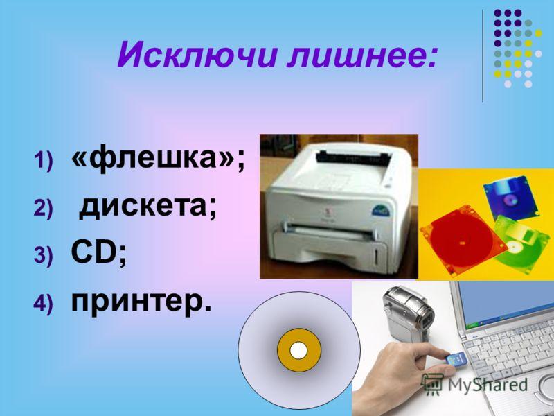 Исключи лишнее: 1) «флешка»; 2) дискета; 3) CD; 4) принтер.