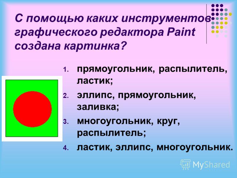 С помощью каких инструментов графического редактора Paint создана картинка? 1. прямоугольник, распылитель, ластик; 2. эллипс, прямоугольник, заливка; 3. многоугольник, круг, распылитель; 4. ластик, эллипс, многоугольник.