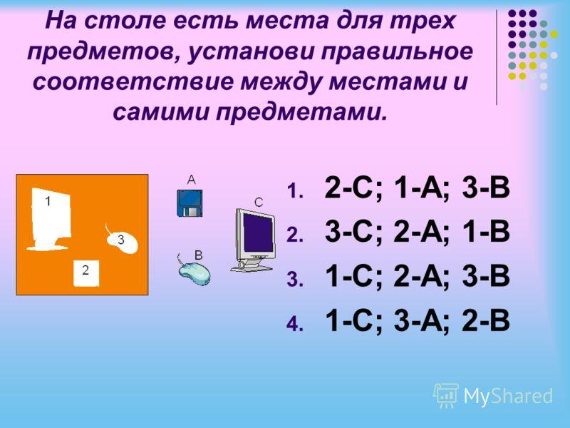 На столе есть места для трех предметов, установи правильное соответствие между местами и самими предметами. 1. 2-С; 1-A; 3-B 2. 3-С; 2-A; 1-B 3. 1-С; 2-A; 3-B 4. 1-С; 3-A; 2-B