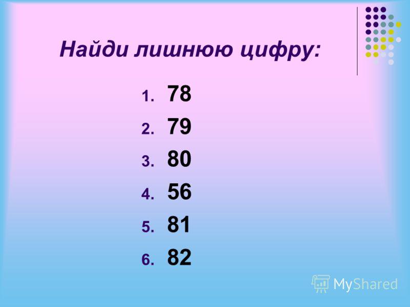 Найди лишнюю цифру: 1. 78 2. 79 3. 80 4. 56 5. 81 6. 82