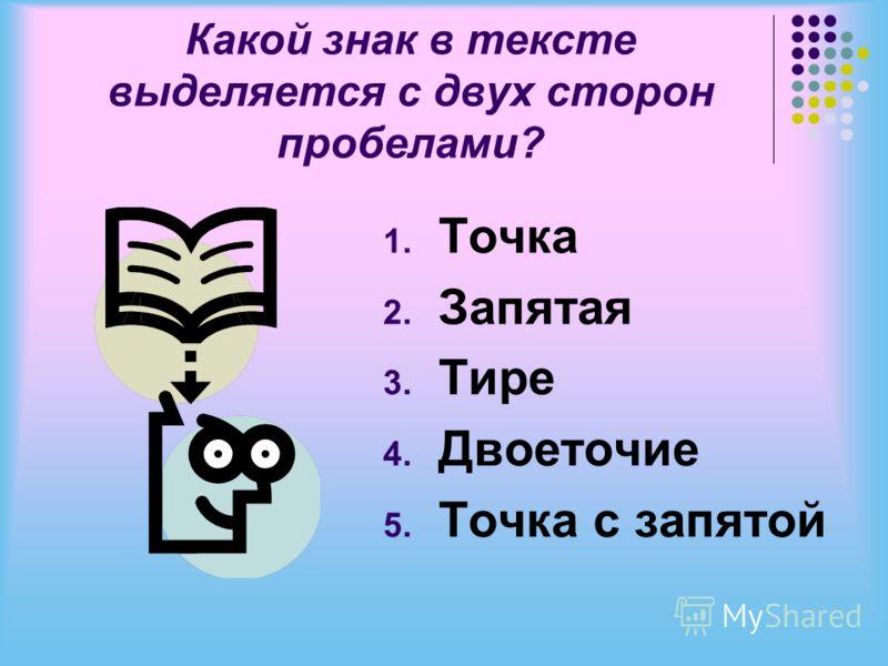 Какой знак в тексте выделяется с двух сторон пробелами? 1. Точка 2. Запятая 3. Тире 4. Двоеточие 5. Точка с запятой