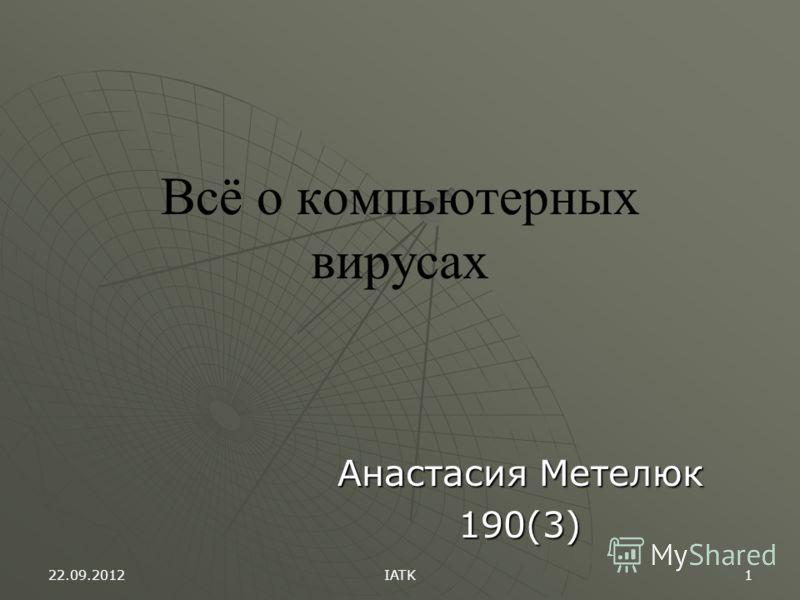 22.09.2012 IATK 1 Всё о компьютерных вирусах Анастасия Метелюк 190(3)