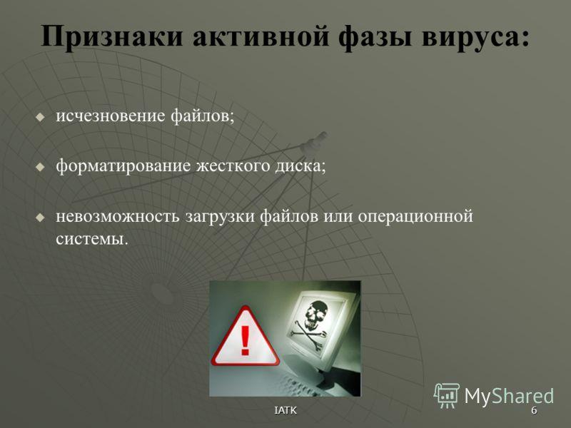 IATK 6 Признаки активной фазы вируса: исчезновение файлов; форматирование жесткого диска; невозможность загрузки файлов или операционной системы.