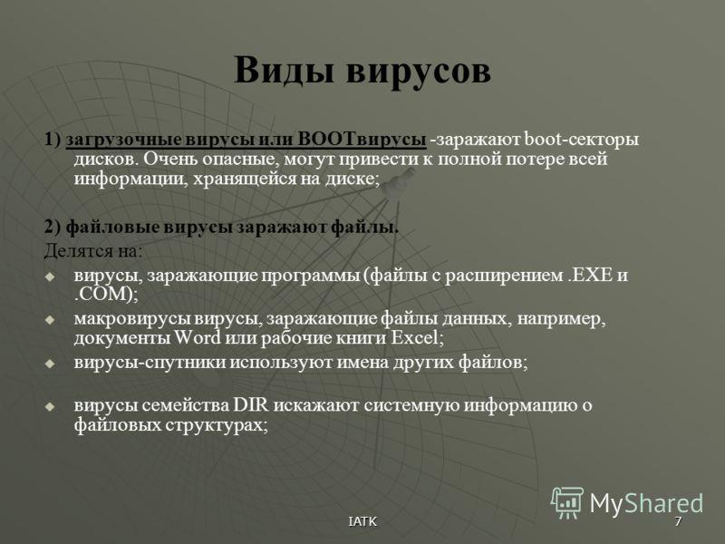 IATK 7 Виды вирусов 1) загрузочные вирусы или BOOTвирусы -заражают boot-секторы дисков. Очень опасные, могут привести к полной потере всей информации, хранящейся на диске; 2) файловые вирусы заражают файлы. Делятся на: вирусы, заражающие программы (ф