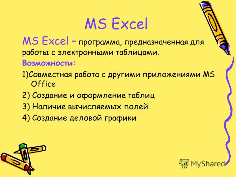 MS Excel Возможности: 1)Совместная работа с другими приложениями MS Office 2) Создание и оформление таблиц 3) Наличие вычисляемых полей 4) Создание деловой графики MS Excel – программа, предназначенная для работы с электронными таблицами.