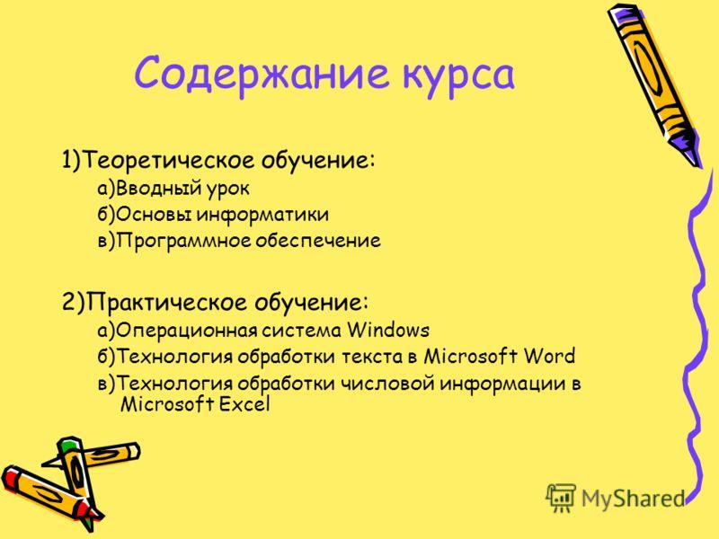 Содержание курса 1)Теоретическое обучение: а)Вводный урок б)Основы информатики в)Программное обеспечение 2)Практическое обучение: а)Операционная система Windows б)Технология обработки текста в Microsoft Word в)Технология обработки числовой информации