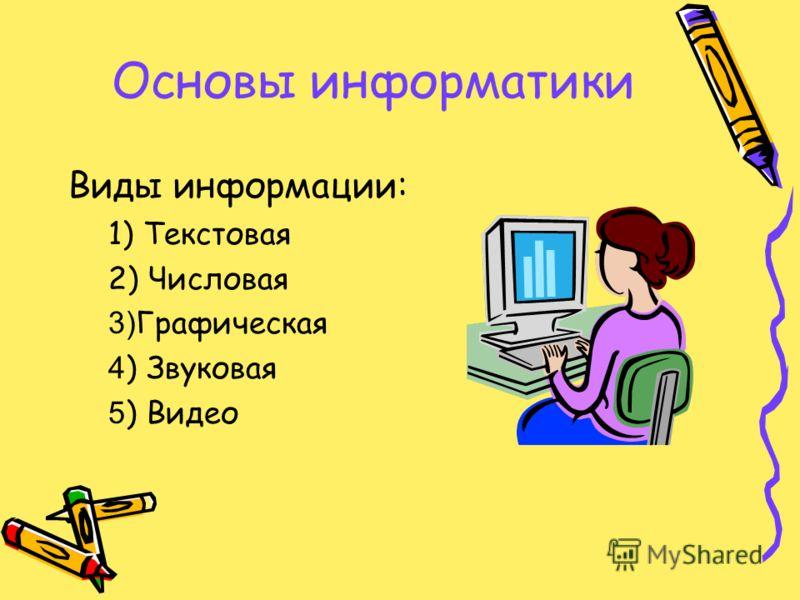Основы информатики Виды информации: 1) Текстовая 2) Числовая 3) Графическая 4 ) Звуковая 5 ) Видео