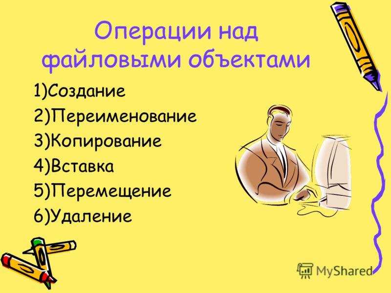 Операции над файловыми объектами 1)Создание 2)Переименование 3)Копирование 4)Вставка 5)Перемещение 6)Удаление