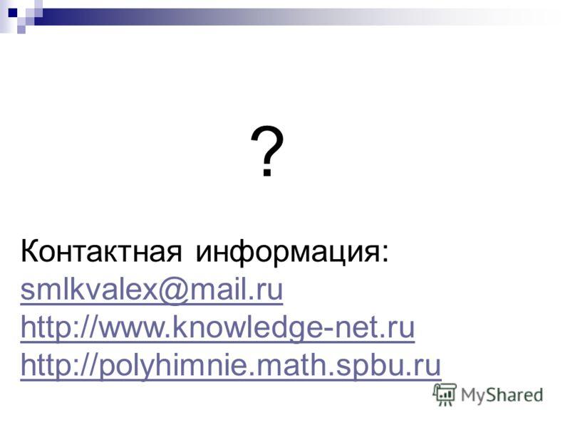 ? Контактная информация: smlkvalex@mail.ru http://www.knowledge-net.ru http://polyhimnie.math.spbu.ru