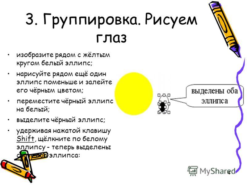4 3. Группировка. Рисуем глаз изобразите рядом с жёлтым кругом белый эллипс; нарисуйте рядом ещё один эллипс поменьше и залейте его чёрным цветом; переместите чёрный эллипс на белый; выделите чёрный эллипс; удерживая нажатой клавишу Shift, щёлкните п