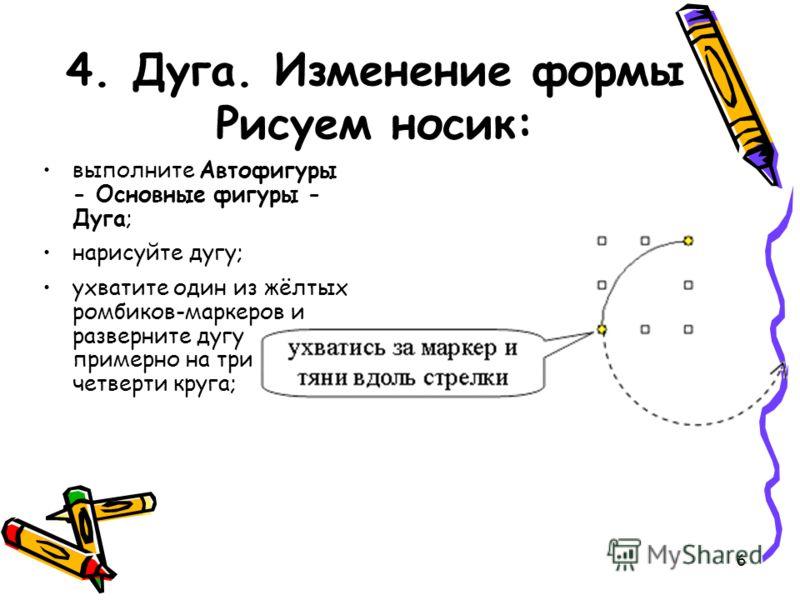 6 4. Дуга. Изменение формы Рисуем носик: выполните Автофигуры - Основные фигуры - Дуга; нарисуйте дугу; ухватите один из жёлтых ромбиков-маркеров и разверните дугу примерно на три четверти круга;