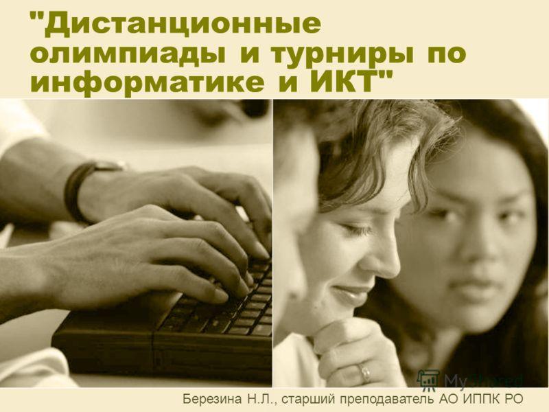 Дистанционные олимпиады и турниры по информатике и ИКТ Березина Н.Л., старший преподаватель АО ИППК РО