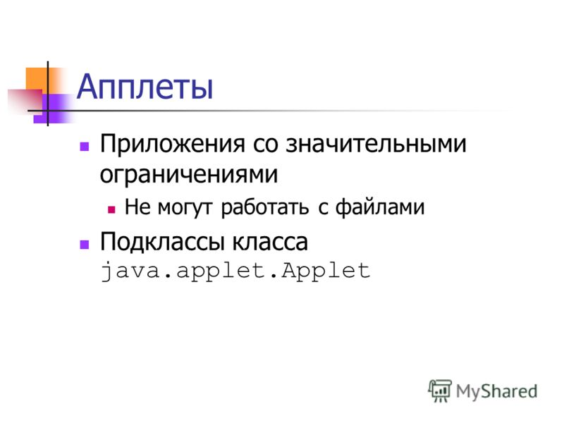 Апплеты Приложения со значительными ограничениями Не могут работать с файлами Подклассы класса java.applet.Applet
