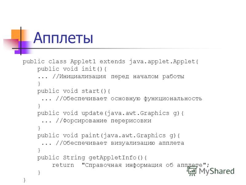 public class Applet1 extends java.applet.Applet{ public void init(){... //Инициализация перед началом работы } public void start(){... //Обеспечивает основную функциональность } public void update(java.awt.Graphics g){... //Форсирование перерисовки }