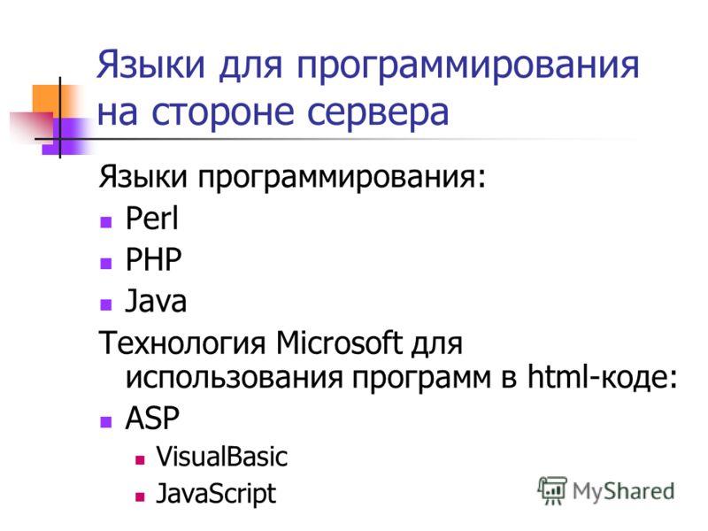 Языки для программирования на стороне сервера Языки программирования: Perl PHP Java Технология Microsoft для использования программ в html-коде: ASP VisualBasic JavaScript
