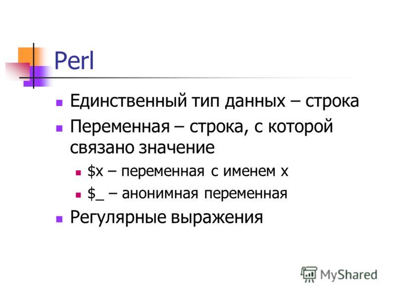 Perl Единственный тип данных – строка Переменная – строка, с которой связано значение $x – переменная с именем x $_ – анонимная переменная Регулярные выражения