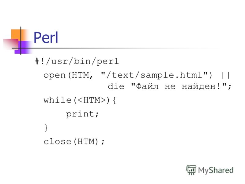 Perl #!/usr/bin/perl open(HTM, /text/sample.html) || die Файл не найден!; while( ){ print; } close(HTM);