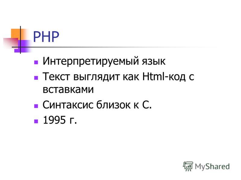 PHP Интерпретируемый язык Текст выглядит как Html-код с вставками Синтаксис близок к C. 1995 г.