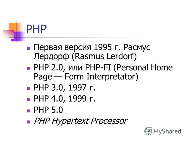 PHP Первая версия 1995 г. Расмус Лердорф (Rasmus Lerdorf) РНР 2.0, или PHP-FI (Personal Home Page Form Interpretator) РНР 3.0, 1997 г. РНР 4.0, 1999 г. РНР 5.0 РНР Hypertext Processor