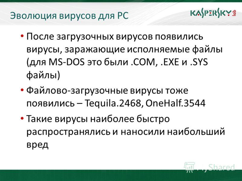 KL On-Boarding. Moscow После загрузочных вирусов появились вирусы, заражающие исполняемые файлы (для MS-DOS это были.COM,.EXE и.SYS файлы) Файлово-загрузочные вирусы тоже появились – Tequila.2468, OneHalf.3544 Такие вирусы наиболее быстро распростран