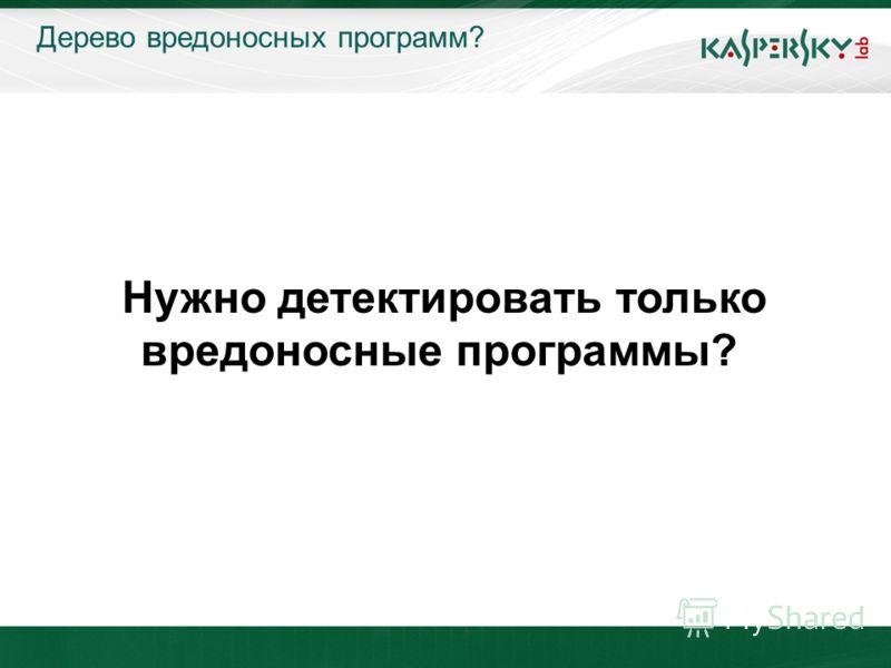 KL On-Boarding. Moscow Дерево вредоносных программ? Нужно детектировать только вредоносные программы?