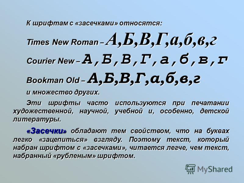 К шрифтам с «засечками» относятся: Times New Roman – А,Б,В,Г,а,б,в,г Courier New – А,Б,В,Г,а,б,в,г Bookman Old – А,Б,В,Г,а,б,в,г и множество других. Эти шрифты часто используются при печатании художественной, научной, учебной и, особенно, детской лит