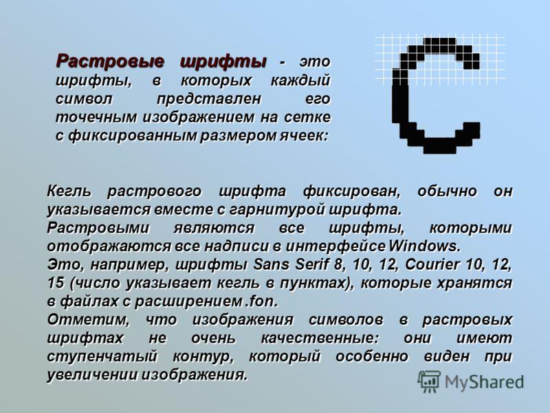 Кегль растрового шрифта фиксирован, обычно он указывается вместе с гарнитурой шрифта. Растровыми являются все шрифты, которыми отображаются все надписи в интерфейсе Windows. Это, например, шрифты Sans Serif 8, 10, 12, Courier 10, 12, 15 (число указыв