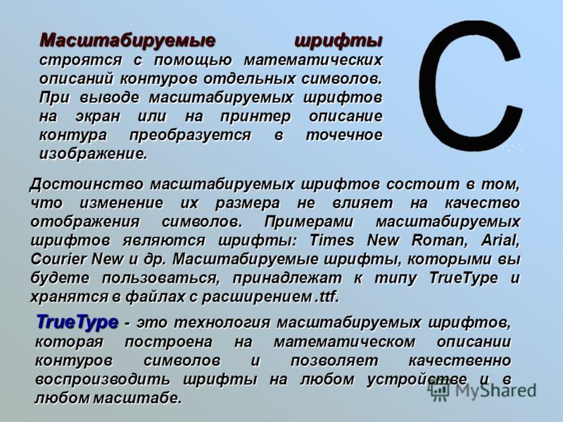 Масштабируемые шрифты строятся с помощью математических описаний контуров отдельных символов. При выводе масштабируемых шрифтов на экран или на принтер описание контура преобразуется в точечное изображение. Достоинство масштабируемых шрифтов состоит