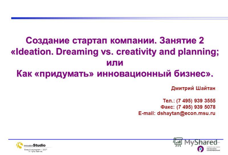 Executive program - 2007 All rights reserved. Дмитрий Шайтан Тел.: (7 495) 939 3555 Факс: (7 495) 939 5078 E-mail: dshaytan@econ.msu.ru Создание стартап компании. Занятие 2 «Ideation. Dreaming vs. creativity and planning; или Как «придумать» инноваци