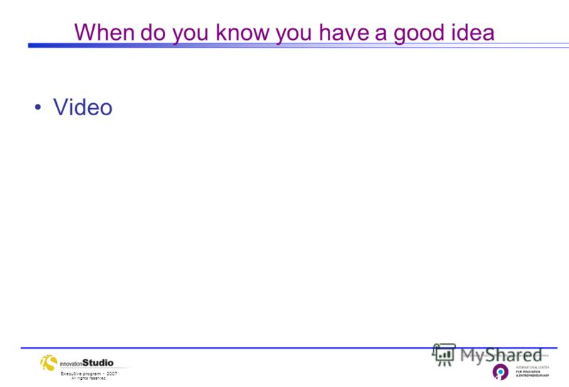 Executive program - 2007 All rights reserved. When do you know you have a good idea Video