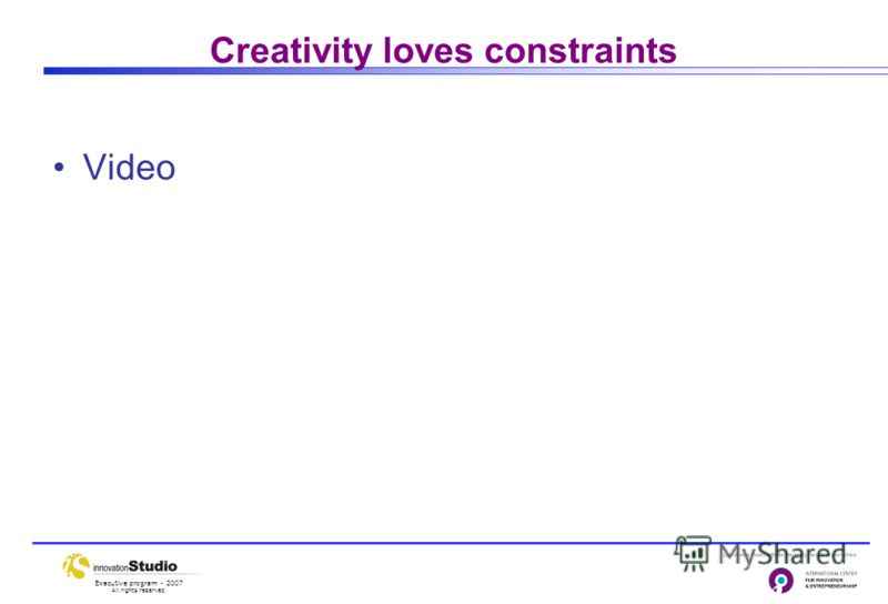 Executive program - 2007 All rights reserved. Creativity loves constraints Video