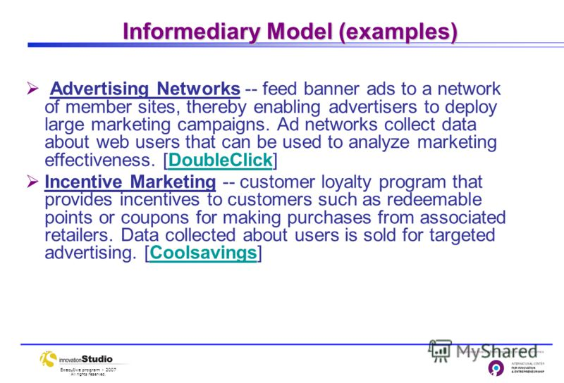 Executive program - 2007 All rights reserved. Informediary Model (examples) Advertising Networks -- feed banner ads to a network of member sites, thereby enabling advertisers to deploy large marketing campaigns. Ad networks collect data about web use